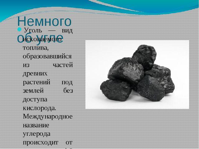 Немного об угле Уголь — вид ископаемого топлива, образовавшийся из частей дре...