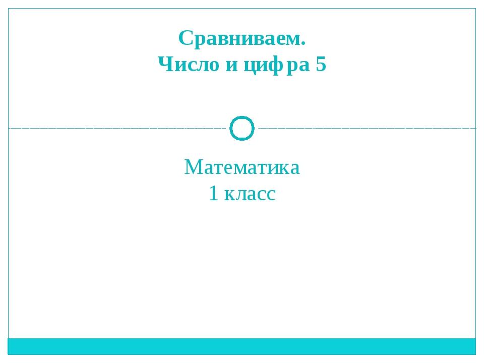 Математика 1 класс Сравниваем. Число и цифра 5