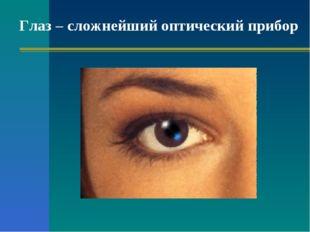 Глаз – сложнейший оптический прибор