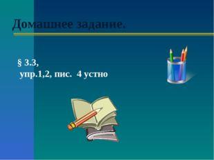 Домашнее задание. § 3.3, упр.1,2, пис. 4 устно