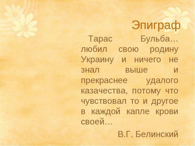 Эпиграф Тарас Бульба… любил свою родину Украину и ничего не знал выше и прекр...