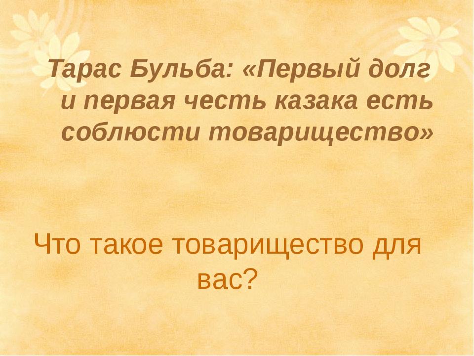 Что такое товарищество для вас? Тарас Бульба: «Первый долг и первая честь каз...