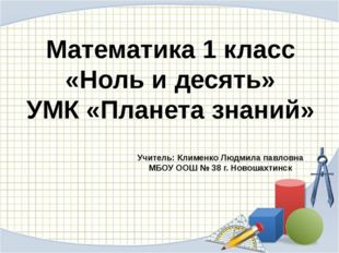 Математика 1 класс «Ноль и десять» УМК «Планета знаний» Учитель: Клименко Люд