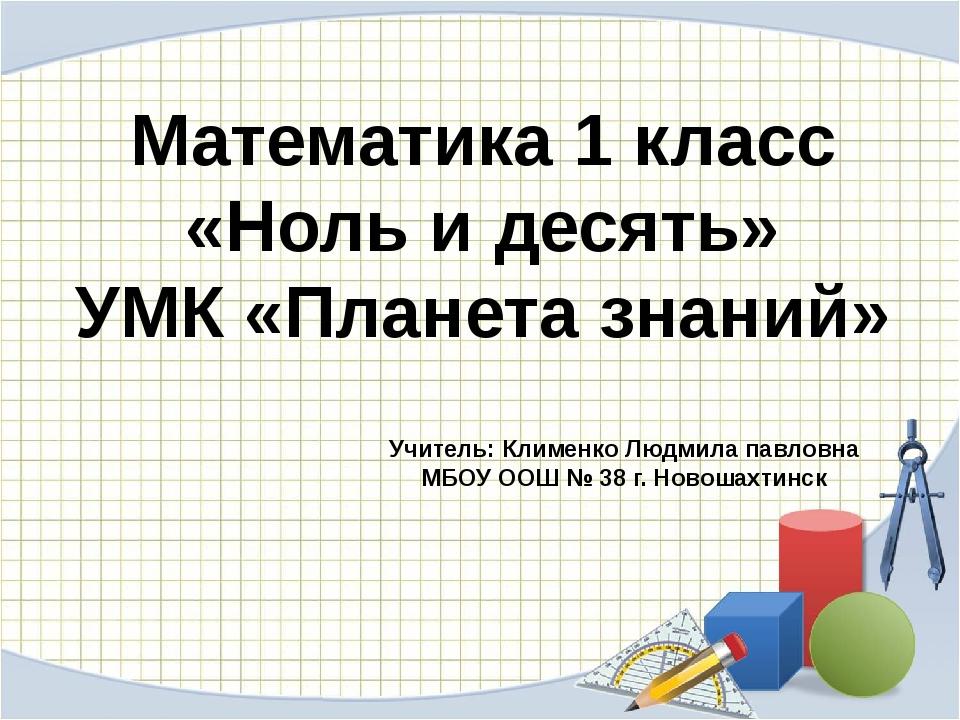 Математика 1 класс «Ноль и десять» УМК «Планета знаний» Учитель: Клименко Люд...