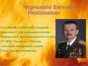 Чернышёв Евгений Николаевич Российский и советский пожарный, начальник Служб