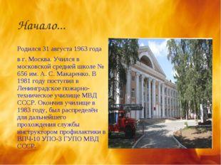 Начало... Родился 31 августа 1963 года в г. Москва. Учился в московской средн