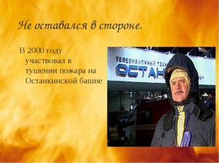 Не оставался в стороне. В 2000 году участвовал в тушении пожара на Останкинск