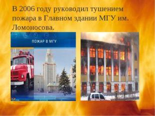 В 2006 году руководил тушением пожара в Главном здании МГУ им. Ломоносова.