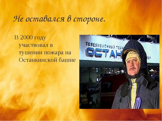 Не оставался в стороне. В 2000 году участвовал в тушении пожара на Останкинск...