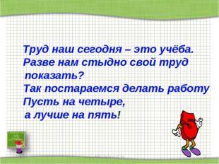 * http://aida.ucoz.ru * Труд наш сегодня – это учёба. Разве нам стыдно свой т