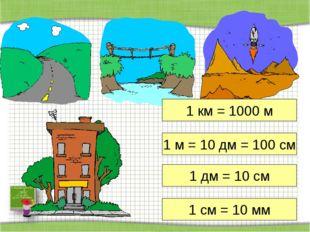 1 км = 1000 м 1 м = 10 дм = 100 см 1 дм = 10 см 1 см = 10 мм