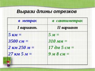 Вырази длины отрезков в метрахв сантиметрах I вариант.II вариант 5 км = 350