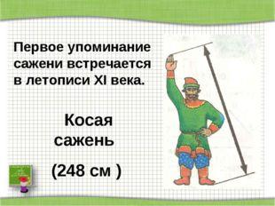 Косая сажень (248 см ) Первое упоминание сажени встречается в летописи XI ве