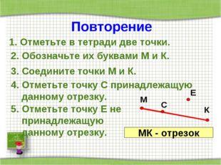 Повторение 1. Отметьте в тетради две точки. 2. Обозначьте их буквами М и К. 3