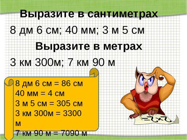 Выразите в сантиметрах 8 дм 6 см; 40 мм; 3 м 5 см Выразите в метрах 3 км 300м...