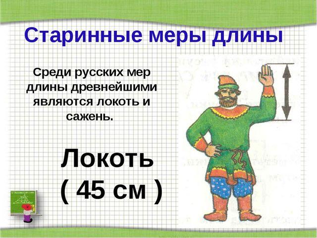 Старинные меры длины Локоть ( 45 см ) Среди русских мер длины древнейшими явл...