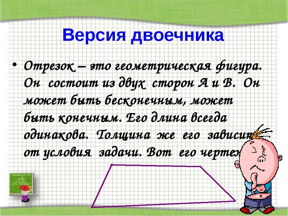 Версия двоечника Отрезок – это геометрическая фигура. Он состоит из двух стор...