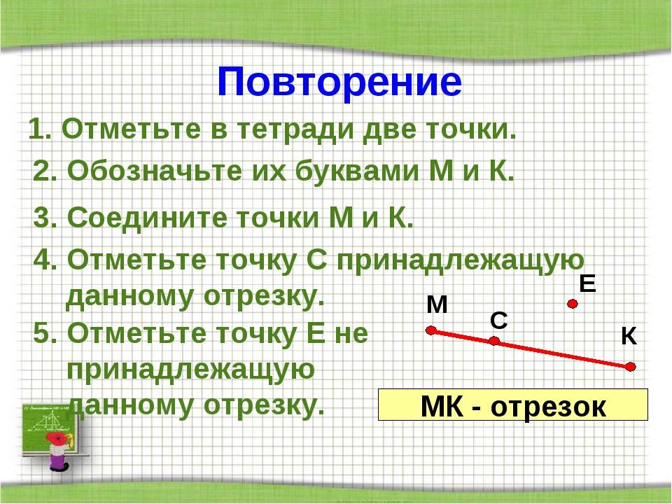 Повторение 1. Отметьте в тетради две точки. 2. Обозначьте их буквами М и К. 3...