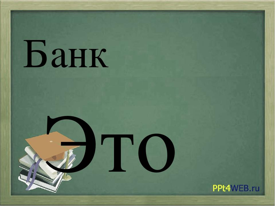 Банк Это место, где хранят, дают в долг и обменивают деньги