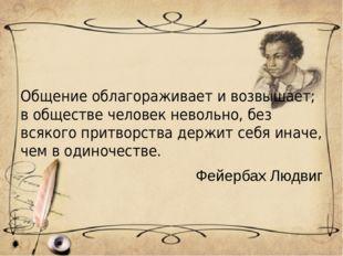 Общение облагораживает и возвышает; в обществе человек невольно, без всякого