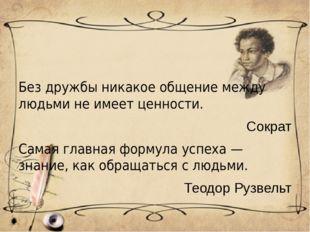 Без дружбы никакое общение между людьми не имеет ценности. Сократ Самая глав