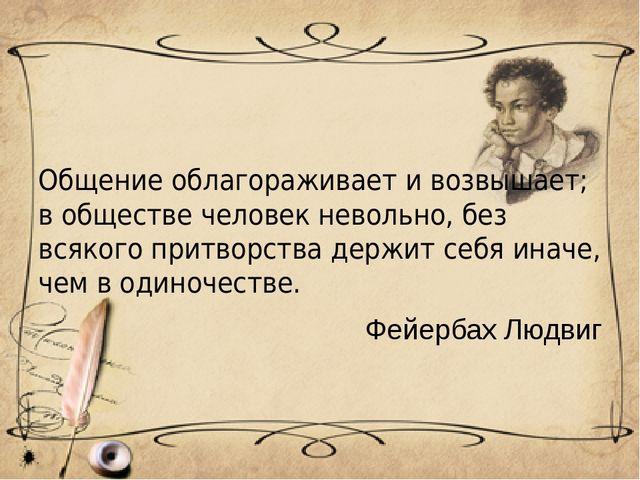 Общение облагораживает и возвышает; в обществе человек невольно, без всякого...