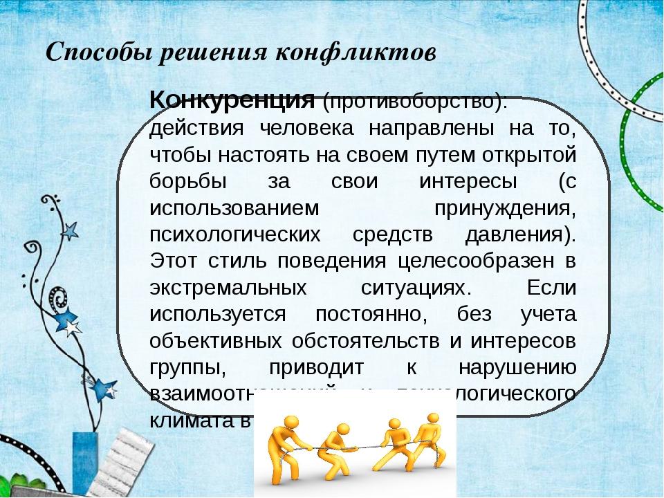 Способы решения конфликтов Конкуренция(противоборство): действия человека на...
