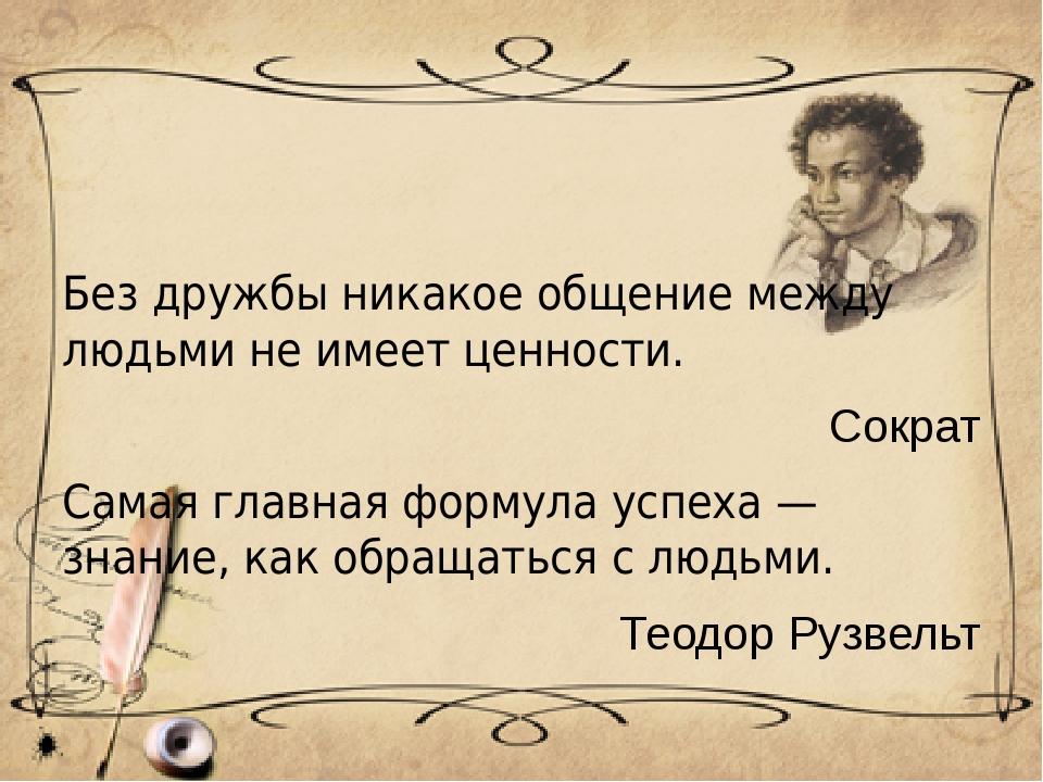 Без дружбы никакое общение между людьми не имеет ценности. Сократ Самая глав...