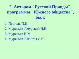 """2. Автором """"Русской Правды"""", программы """"Южного общества"""", был: 1. Пестель П."""