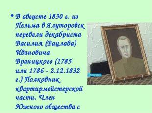 В августе 1830 г. из Пельма в Ялуторовск перевели декабриста Василия (Вацлава