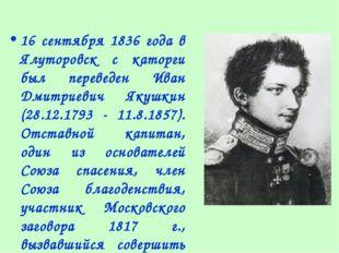 16 сентября 1836 года в Ялуторовск с каторги был переведен Иван Дмитриевич Як
