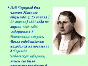А.И Черкасов был членом Южного общества. С15апреля(27апреля)1827года по