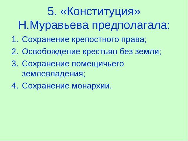 5. «Конституция» Н.Муравьева предполагала: Сохранение крепостного права; Осв...