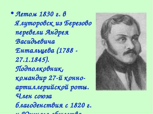Летом 1830 г. в Ялуторовск из Березово перевели Андрея Васидьевича Ентальцева...