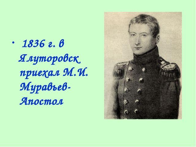 1836 г. в Ялуторовск приехал М.И. Муравьев-Апостол