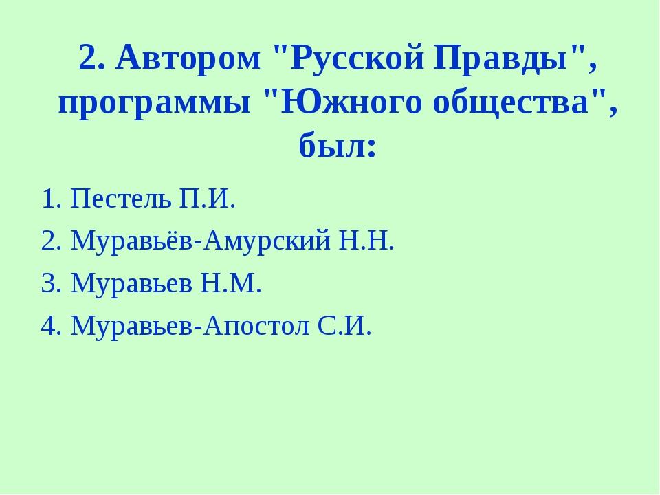 """2. Автором """"Русской Правды"""", программы """"Южного общества"""", был: 1. Пестель П...."""