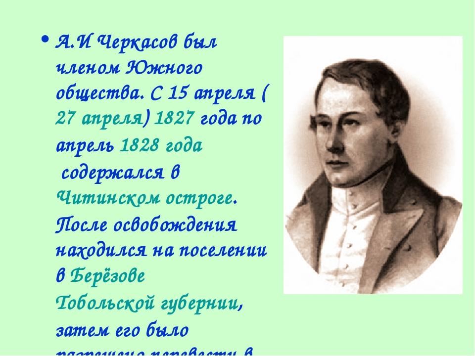 А.И Черкасов был членом Южного общества. С15апреля(27апреля)1827года по...