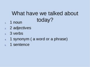 What have we talked about today? 1 noun 2 adjectives 3 verbs 1 synonym ( a w