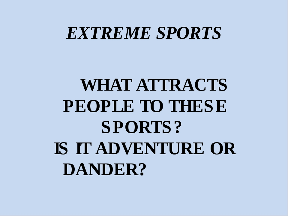 EXTREME SPORTS WHAT ATTRACTS PEOPLE TO THESE SPORTS? IS IT ADVENTURE OR DANDER?