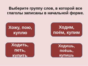 Выберите группу слов, в которой все глаголы записаны в начальной форме. Ходит