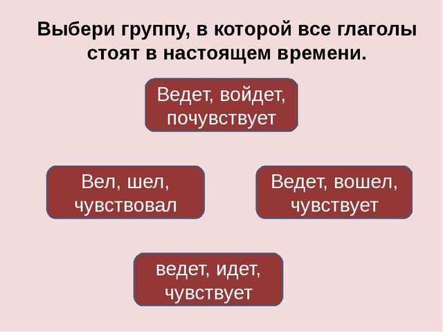 Выбери группу, в которой все глаголы стоят в настоящем времени. ведет, идет,...
