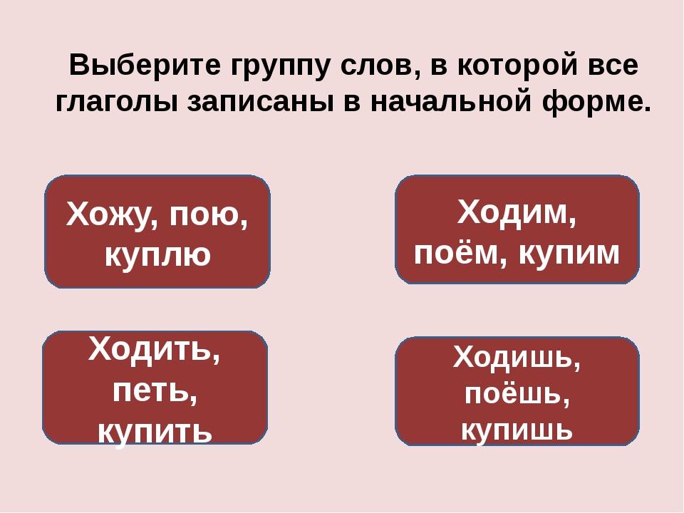 Выберите группу слов, в которой все глаголы записаны в начальной форме. Ходит...