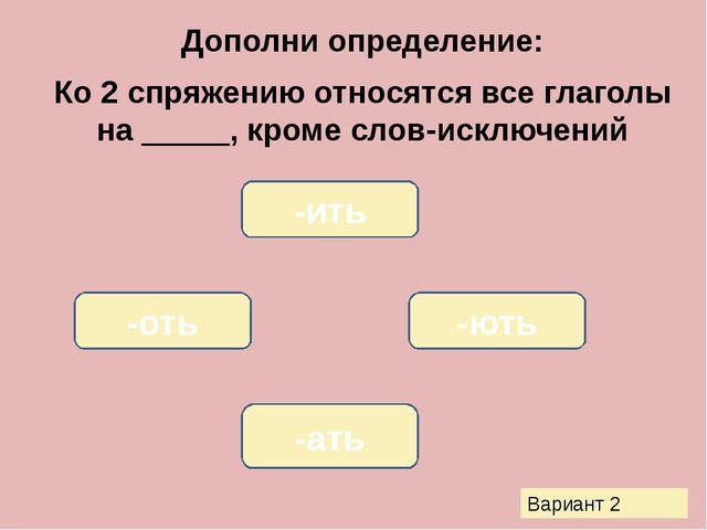 Дополни определение: Ко 2 спряжению относятся все глаголы на _____, кроме сло...