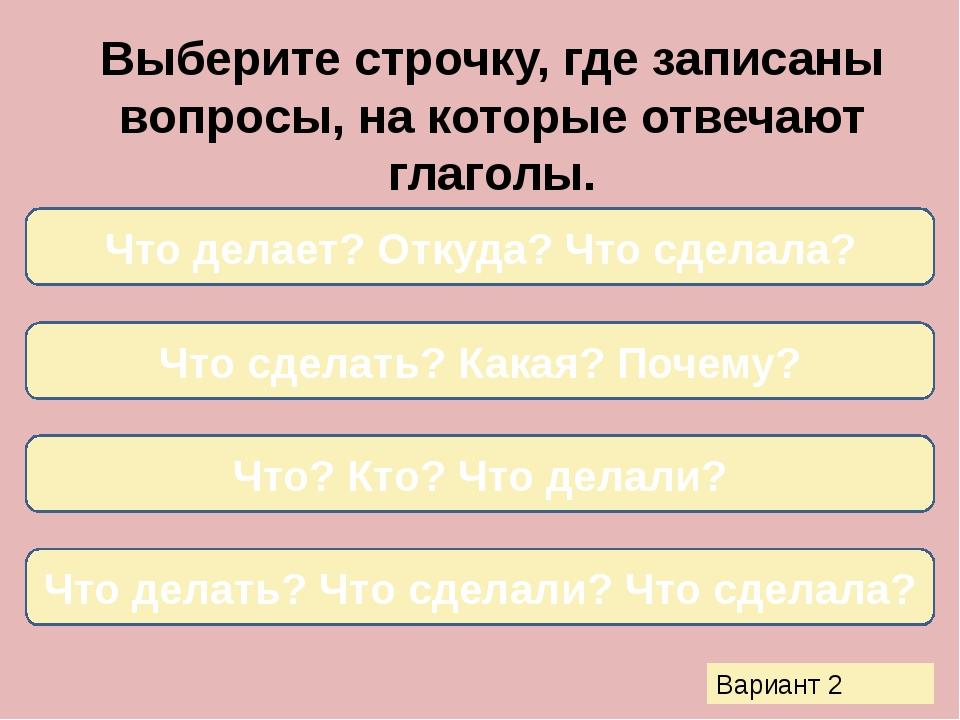 Выберите строчку, где записаны вопросы, на которые отвечают глаголы. Что дела...