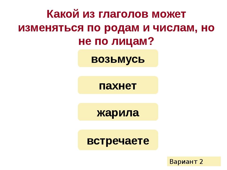 Какой из глаголов может изменяться по родам и числам, но не по лицам? жарила...