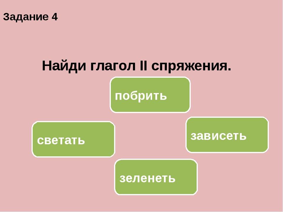 зависеть светать побрить зеленеть Задание 4 Найди глагол II спряжения.