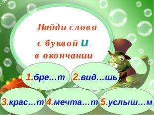 3.крас…т 1.бре…т 2.вид…шь 4.мечта…т 5.услыш…м Найди слова с буквой и в оконча