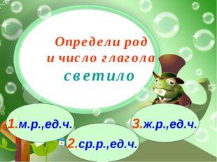 3.ж.р.,ед.ч. 1.м.р.,ед.ч. 2.ср.р.,ед.ч. Определи род и число глагола светило