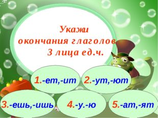 3.-ешь,-ишь 1.-ет,-ит 2.-ут,-ют 4.-у.-ю 5.-ат,-ят Укажи окончания глаголов 3