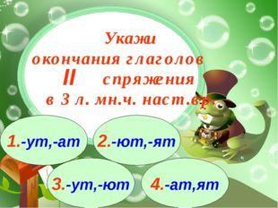3.-ут,-ют 1.-ут,-ат 2.-ют,-ят 4.-ат,ят Укажи окончания глаголов спряжения в 3